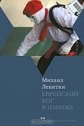 Михаил Левитин - Еврейский бог в Париже (сборник)
