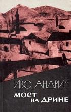 Иво Андрич - Мост на Дрине. Повести и рассказы (сборник)