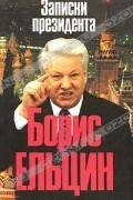 Борис Ельцин - Записки президента