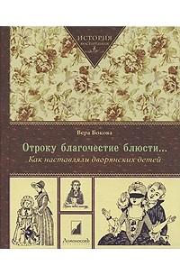 Вера Бокова - Отроку благочестие блюсти... Как наставляли дворянских детей.
