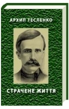 Архип Тесленко - Страчене життя