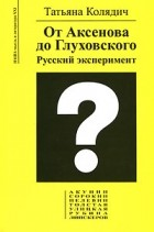 Татьяна Колядич — От Аксенова до Глуховского. Русский эксперимент