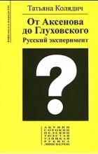 Татьяна Колядич - От Аксенова до Глуховского. Русский эксперимент