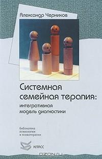 Александр Черников - Системная семейная терапия. Интегративная модель диагностики