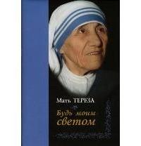 Мать Тереза  - Будь моим светом. Дневники и переписка матери Терезы Калькуттской