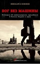 Николай Викторович Кононов - Бог без машины: Истории 20 сумасшедших, сделавших в России бизнес с нуля