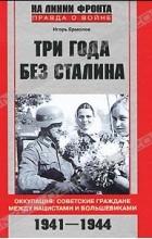 Игорь Ермолов - Три года без Сталина. Оккупация. Советские граждане между нацистами и большевиками. 1941-1944