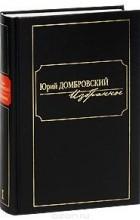 Юрий Домбровский - Юрий Домбровский. Избранное. В 2 томах. Том 2 (сборник)