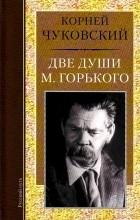 Корней Чуковский - Две души М. Горького