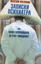 Максим Малявин - Записки психиатра, или Всем галоперидолу за счет заведения