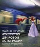 Майкл Фриман - Искусство цифровой фотографии