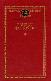 Вацлаў Ластоўскі - Выбраныя творы (сборник)