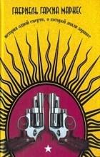 Габриель Гарсиа Маркес - История одной смерти, о которой знали заранее. Двенадцать рассказов-странников (сборник)