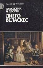 Александр Якимович - Диего Веласкес. Художник и дворец.