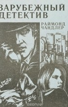 Раймонд Чандлер - Зарубежный детектив (сборник)