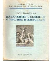 Белютин Элий Михайлович - Начальные сведения о рисунке и живописи