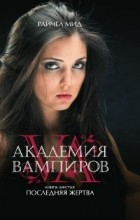 Райчел Мид - Академия вампиров. Книга 6. Последняя жертва
