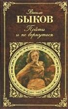 Василь Быков - Пойти и не вернуться (сборник)