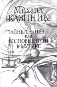 Михаил Казиник - Тайны гениев-2 или Волновые пути к музыке