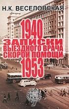 Наталья Веселовская - Записки выездного врача скорой помощи. 1940-1953