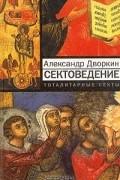 Александр Дворкин - Сектоведение. Тоталитарные секты