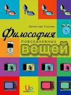 Вячеслав Корнев - Философия повседневных вещей