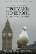 Генри В. Мортон - Прогулки по Европе с любовью к жизни. От Лондона до Иерусалима