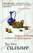 Мария Метлицкая - То, что сильнее