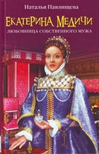 Наталья Павлищева - Екатерина Медичи. Любовница собственного мужа