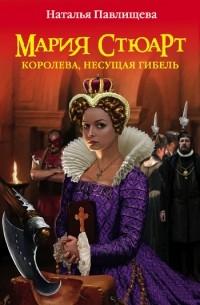 Наталья Павлищева - Мария Стюарт. Королева, несущая гибель
