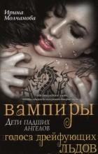 Ирина Молчанова - Вампиры — дети падших ангелов. Голоса дрейфующих льдов