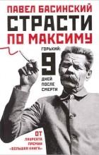 Павел Басинский - Страсти по Максиму. Горький. Девять дней после смерти