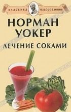 Норман Уокер - Лечение соками