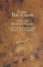 Борис Васильев - Утоли моя печали... Картежник и бретер, игрок и дуэлянт (сборник)