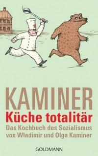 Владимир Каминер - Küche totalitär: Das Kochbuch des Sozialismus von Wladimir und Olga Kaminer