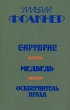 Уильям Фолкнер - Сарторис. Медведь. Осквернитель праха (сборник)