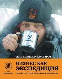 Александр Кравцов - Бизнес как экспедиция. Честные истории для героев и волшебниц