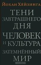 Йохан Хейзинга - Тени завтрашнего дня. Человек и культура. Затемненный мир (сборник)