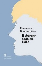 Наталья Ключарева - В Африку, куда же еще?