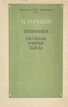 М. Горький - Избранное: Рассказы. Очерки. Пьесы (сборник)
