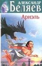 Александр Беляев - Ариэль; Человек, нашедший свое лицо (сборник)