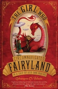 Catherynne M. Valente - The Girl Who Circumnavigated Fairyland in a Ship of Her Own Making