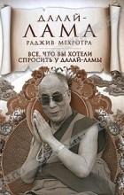 Далай-лама , Раджив Мехротра - Все, что вы хотели спросить у Далай-ламы