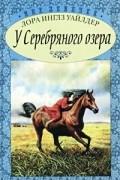 Лора Инглз Уайлдер - У Серебряного озера