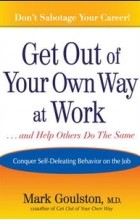 Mark Goulston - Get Out of Your Own Way at Work... and Help Others Do the Same: Conquering Self-Defeating Behavior on the Job