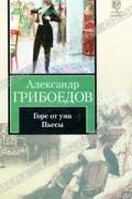 Александр Грибоедов - Горе от ума. Пьесы