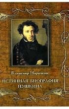 Владимир Марочкин - Истинная биография Пушкина