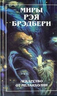 Рэй Брэдбери - Миры Рэя Брэдбери. Книга 4. Лекарство от меланхолии (сборник)