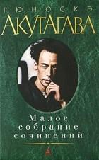 Рюноскэ Акутагава - Малое собрание сочинений (сборник)