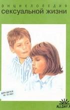- Энциклопедия сексуальной жизни для детей 10-13 лет
